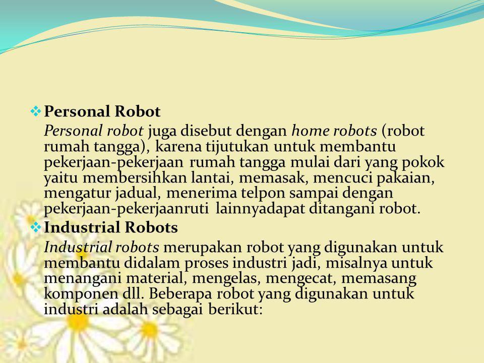  Personal Robot Personal robot juga disebut dengan home robots (robot rumah tangga), karena tijutukan untuk membantu pekerjaan-pekerjaan rumah tangga mulai dari yang pokok yaitu membersihkan lantai, memasak, mencuci pakaian, mengatur jadual, menerima telpon sampai dengan pekerjaan-pekerjaanruti lainnyadapat ditangani robot.