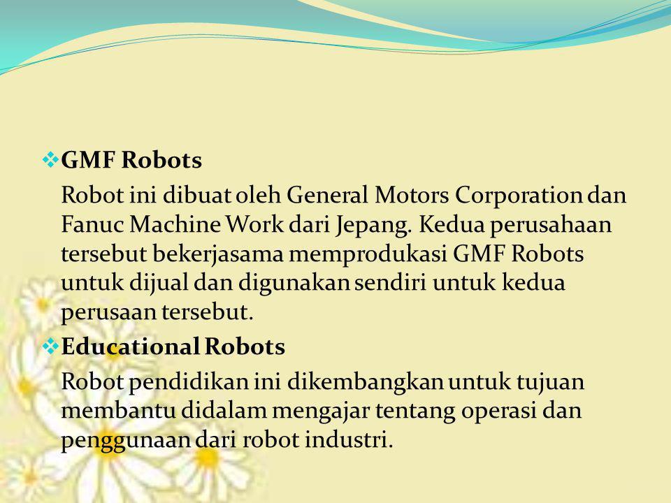  GMF Robots Robot ini dibuat oleh General Motors Corporation dan Fanuc Machine Work dari Jepang. Kedua perusahaan tersebut bekerjasama memprodukasi G