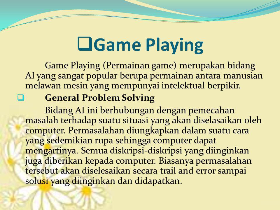  Game Playing Game Playing (Permainan game) merupakan bidang AI yang sangat popular berupa permainan antara manusian melawan mesin yang mempunyai intelektual berpikir.