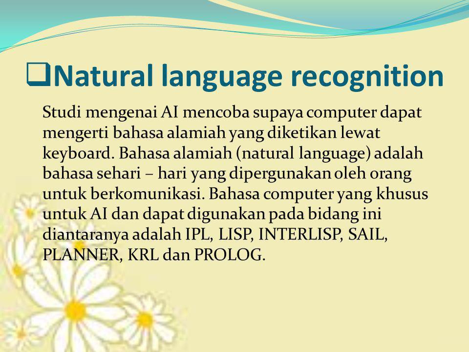  Natural language recognition Studi mengenai AI mencoba supaya computer dapat mengerti bahasa alamiah yang diketikan lewat keyboard. Bahasa alamiah (