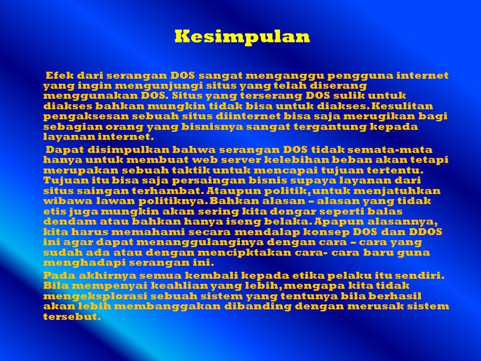 Kesimpulan Efek dari serangan DOS sangat menganggu pengguna internet yang ingin mengunjungi situs yang telah diserang menggunakan DOS. Situs yang ters