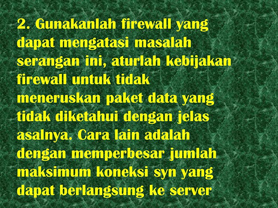 2. Gunakanlah firewall yang dapat mengatasi masalah serangan ini, aturlah kebijakan firewall untuk tidak meneruskan paket data yang tidak diketahui de