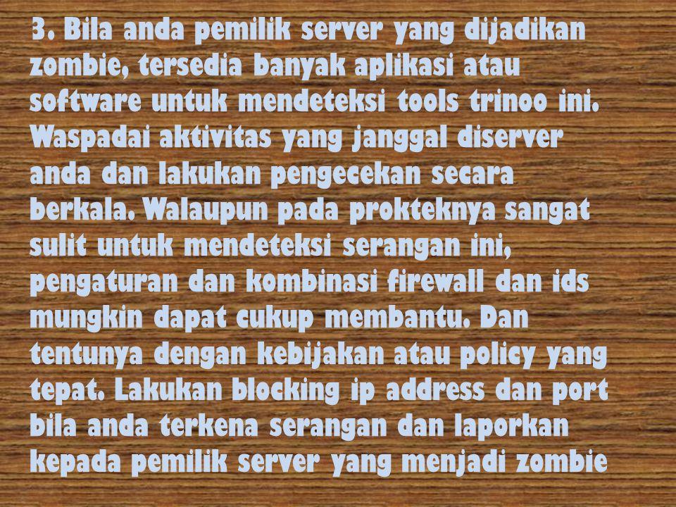 3. Bila anda pemilik server yang dijadikan zombie, tersedia banyak aplikasi atau software untuk mendeteksi tools trinoo ini. Waspadai aktivitas yang j
