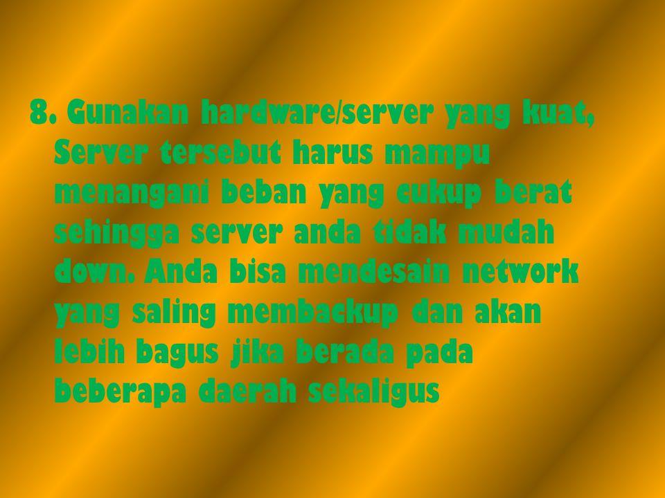 8. Gunakan hardware/server yang kuat, Server tersebut harus mampu menangani beban yang cukup berat sehingga server anda tidak mudah down. Anda bisa me