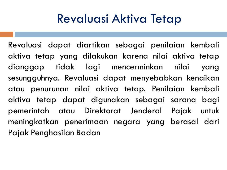 Revaluasi Aktiva Tetap Revaluasi dapat diartikan sebagai penilaian kembali aktiva tetap yang dilakukan karena nilai aktiva tetap dianggap tidak lagi m