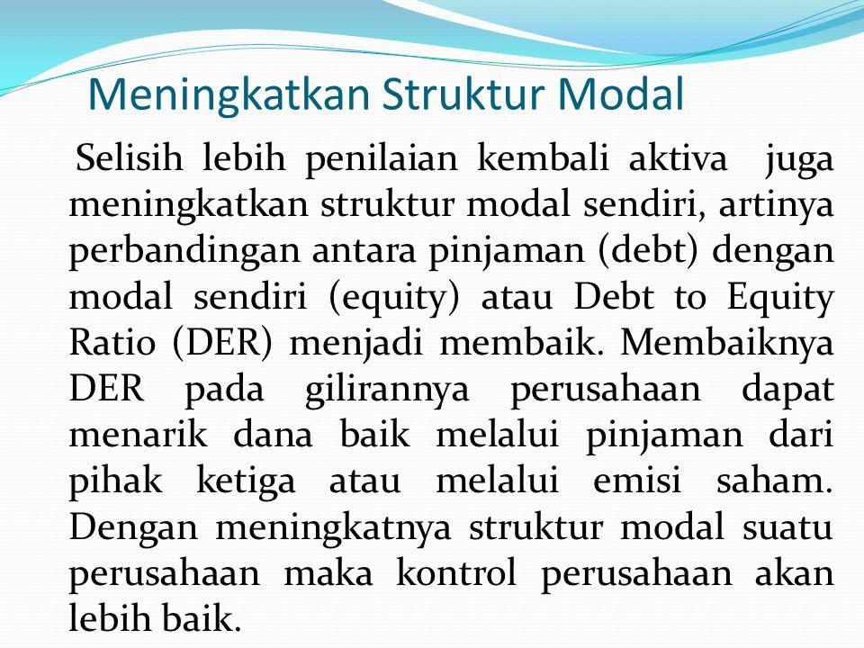 Meningkatkan Struktur Modal Selisih lebih penilaian kembali aktiva juga meningkatkan struktur modal sendiri, artinya perbandingan antara pinjaman (debt) dengan modal sendiri (equity) atau Debt to Equity Ratio (DER) menjadi membaik.