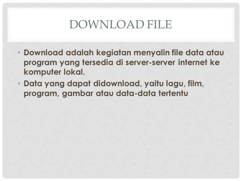 DOWNLOAD FILE Download adalah kegiatan menyalin file data atau program yang tersedia di server-server internet ke komputer lokal.