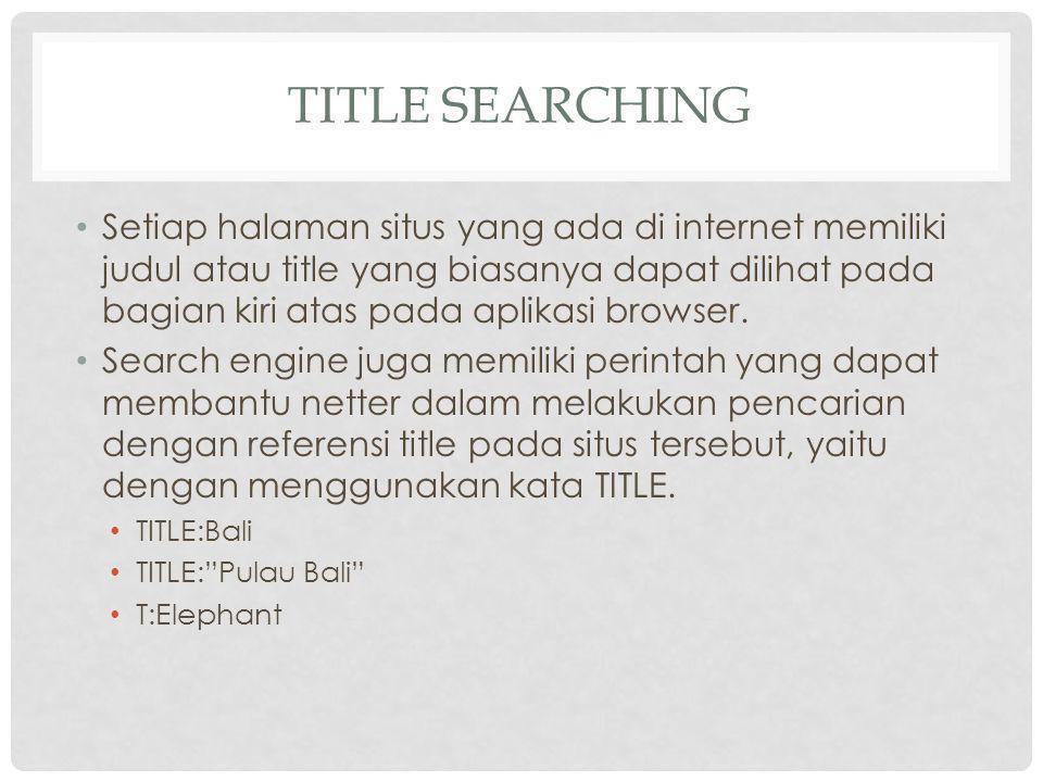 TITLE SEARCHING Setiap halaman situs yang ada di internet memiliki judul atau title yang biasanya dapat dilihat pada bagian kiri atas pada aplikasi browser.