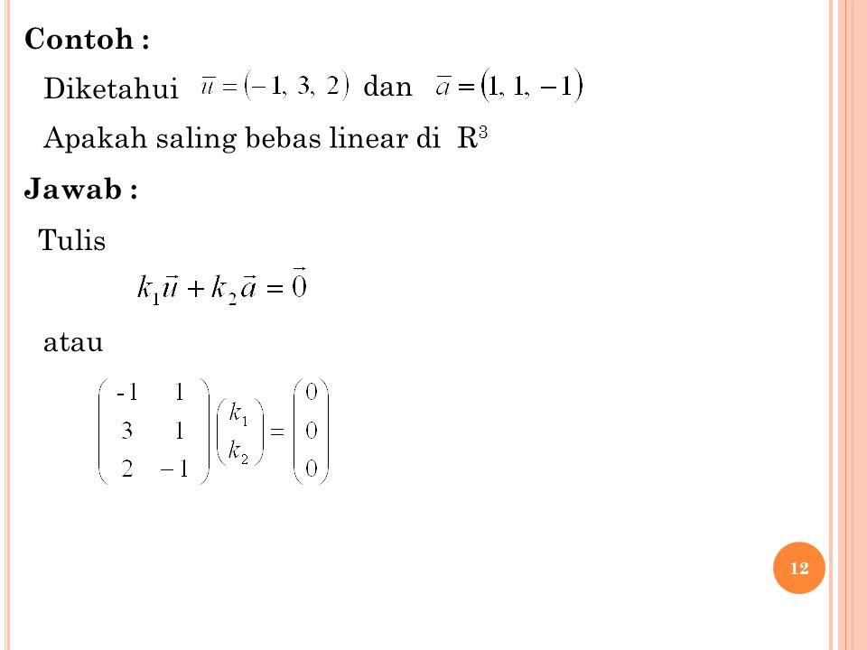 12 Diketahui dan Apakah saling bebas linear di R 3 Tulis atau Contoh : Jawab :
