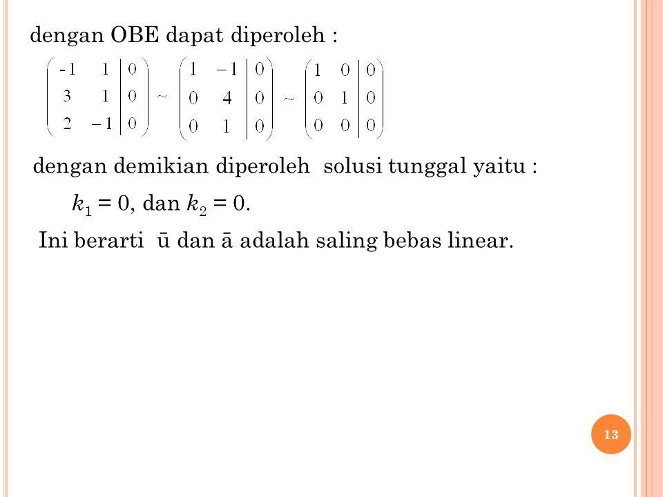 13 dengan OBE dapat diperoleh : dengan demikian diperoleh solusi tunggal yaitu : k 1 = 0, dan k 2 = 0. Ini berarti ū dan ā adalah saling bebas linear.