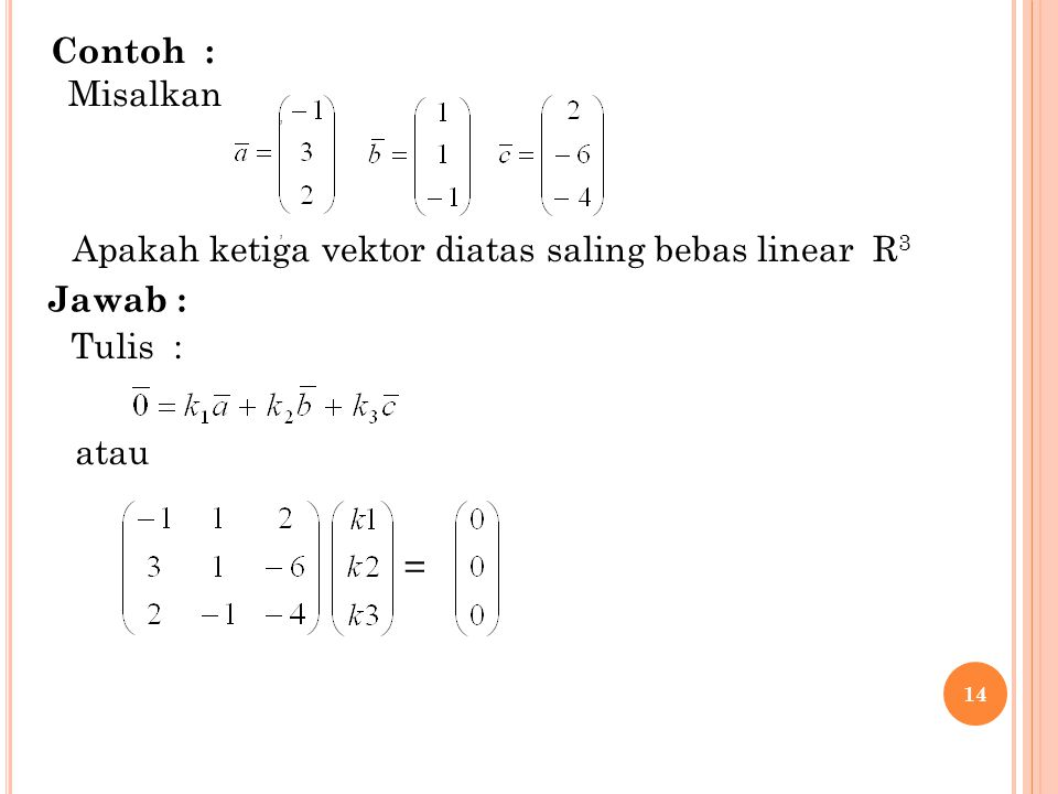 14 Contoh 8 : Misal :,, Jawab : atau = Tulis : Apakah ketiga vektor diatas saling bebas linear R 3 Contoh : Misalkan