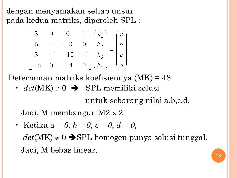 18 dengan menyamakan setiap unsur pada kedua matriks, diperoleh SPL : Determinan matriks koefisiennya (MK) = 48 det (MK)  0  SPL memiliki solusi unt