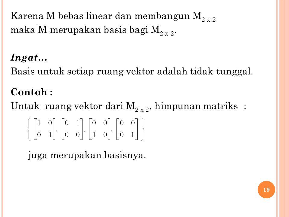 19 Karena M bebas linear dan membangun M 2 x 2 maka M merupakan basis bagi M 2 x 2. Ingat… Basis untuk setiap ruang vektor adalah tidak tunggal. Conto