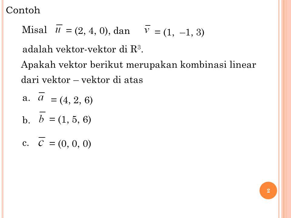 Contoh 2 Misal = (2, 4, 0), dan Apakah vektor berikut merupakan kombinasi linear dari vektor – vektor di atas = (4, 2, 6) c. = (0, 0, 0) adalah vektor