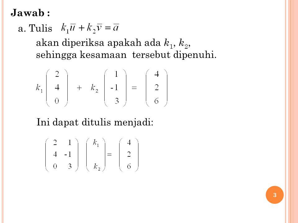 3 a. Tulis akan diperiksa apakah ada k 1, k 2, sehingga kesamaan tersebut dipenuhi. Ini dapat ditulis menjadi: Jawab :