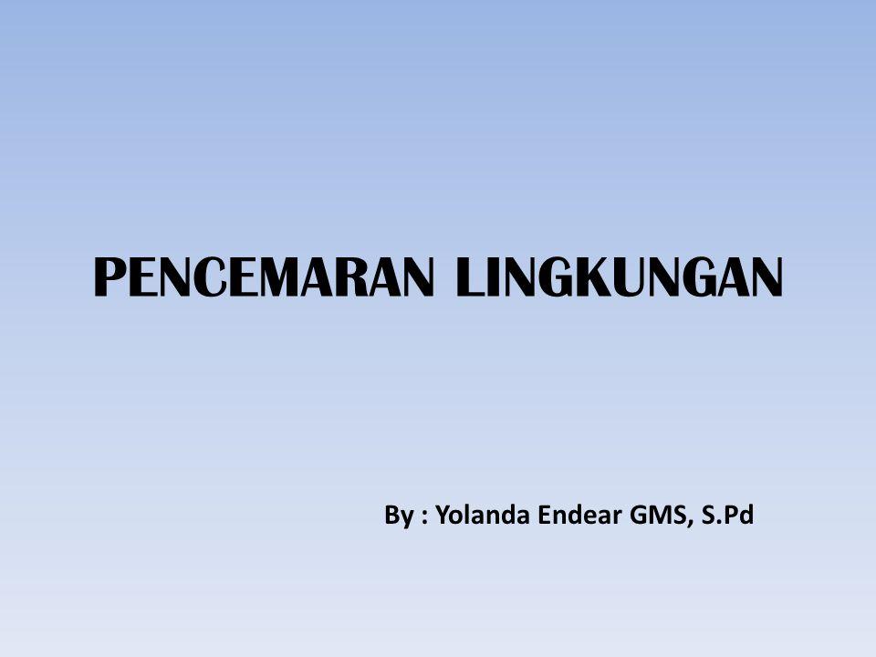 PENCEMARAN LINGKUNGAN By : Yolanda Endear GMS, S.Pd