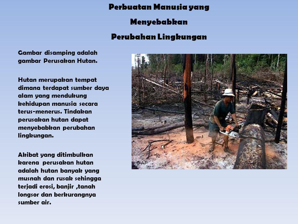 Perbuatan Manusia yang Menyebabkan Perubahan Lingkungan Gambar disamping adalah gambar Perusakan Hutan. Hutan merupakan tempat dimana terdapat sumber