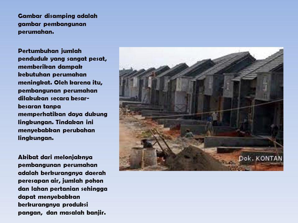 Gambar disamping adalah gambar pembangunan perumahan. Pertumbuhan jumlah penduduk yang sangat pesat, memberikan dampak kebutuhan perumahan meningkat.