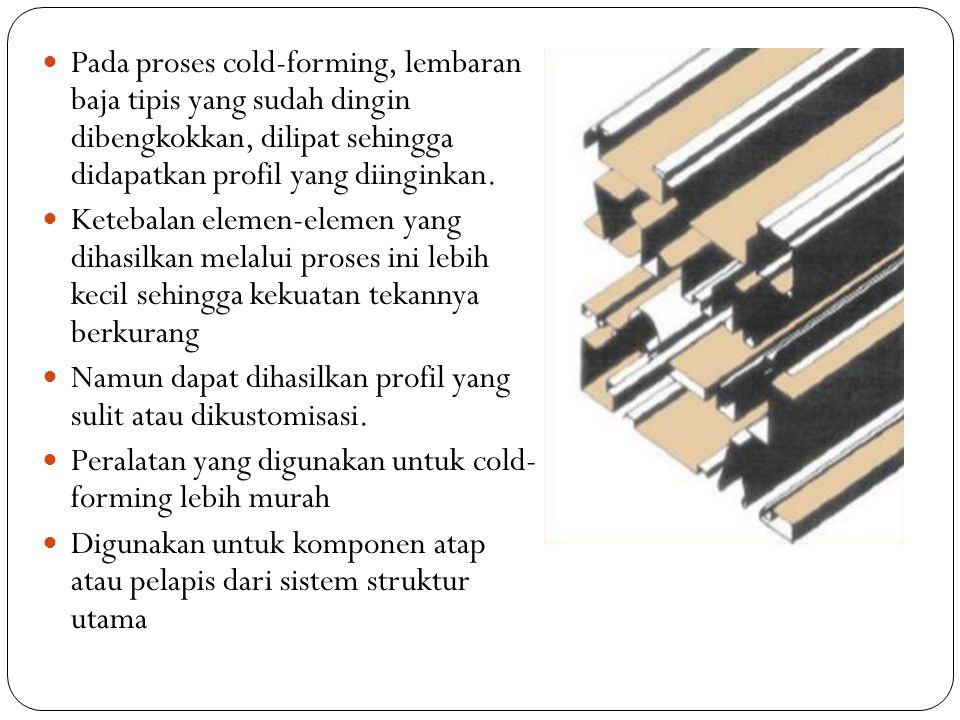 Pada proses cold-forming, lembaran baja tipis yang sudah dingin dibengkokkan, dilipat sehingga didapatkan profil yang diinginkan. Ketebalan elemen-ele