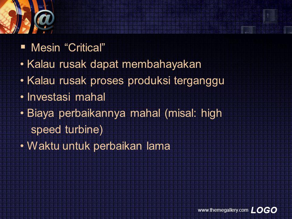 LOGO  Mesin Critical Kalau rusak dapat membahayakan Kalau rusak proses produksi terganggu Investasi mahal Biaya perbaikannya mahal (misal: high speed turbine) Waktu untuk perbaikan lama www.themegallery.com