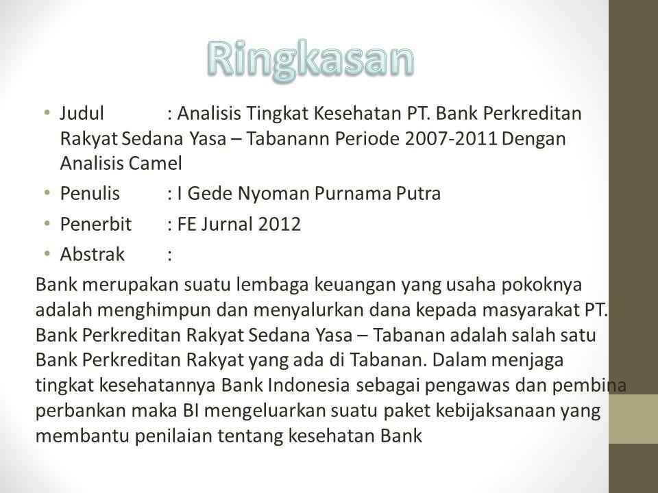 Judul: Analisis Tingkat Kesehatan PT. Bank Perkreditan Rakyat Sedana Yasa – Tabanann Periode 2007-2011 Dengan Analisis Camel Penulis: I Gede Nyoman Pu