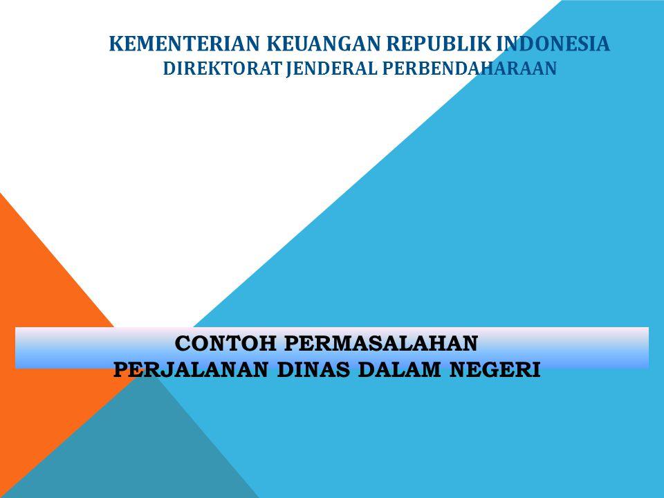 CONTOH PERMASALAHAN PERJALANAN DINAS DALAM NEGERI KEMENTERIAN KEUANGAN REPUBLIK INDONESIA DIREKTORAT JENDERAL PERBENDAHARAAN