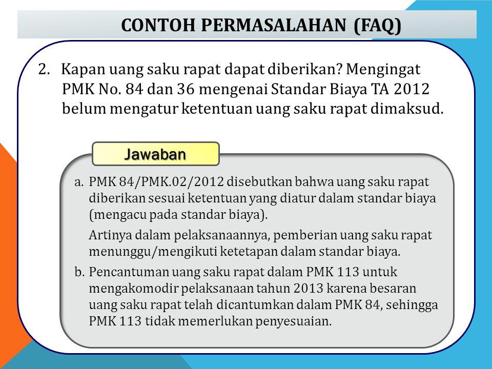 CONTOH PERMASALAHAN (FAQ) 2. Kapan uang saku rapat dapat diberikan? Mengingat PMK No. 84 dan 36 mengenai Standar Biaya TA 2012 belum mengatur ketentua