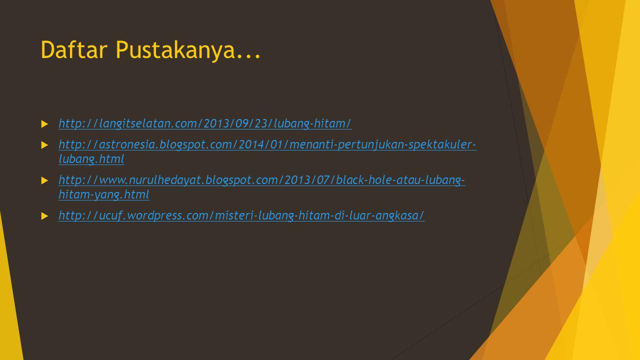 Daftar Pustakanya...  http://langitselatan.com/2013/09/23/lubang-hitam/ http://langitselatan.com/2013/09/23/lubang-hitam/  http://astronesia.blogspo