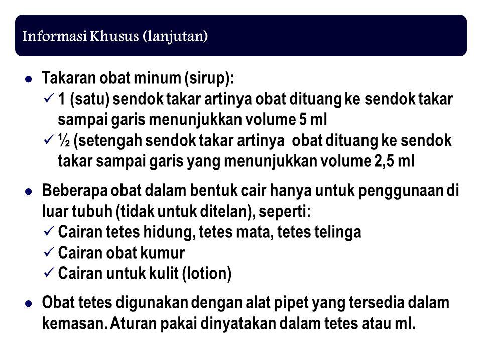 Informasi Khusus (lanjutan) ● Takaran obat minum (sirup): 1 (satu) sendok takar artinya obat dituang ke sendok takar sampai garis menunjukkan volume 5