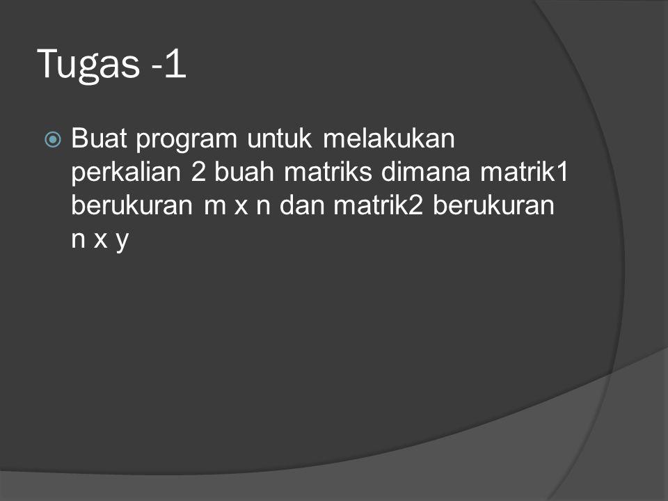 Tugas -1  Buat program untuk melakukan perkalian 2 buah matriks dimana matrik1 berukuran m x n dan matrik2 berukuran n x y