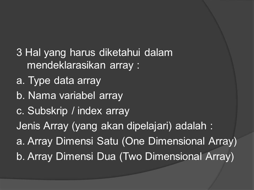 3 Hal yang harus diketahui dalam mendeklarasikan array : a. Type data array b. Nama variabel array c. Subskrip / index array Jenis Array (yang akan di