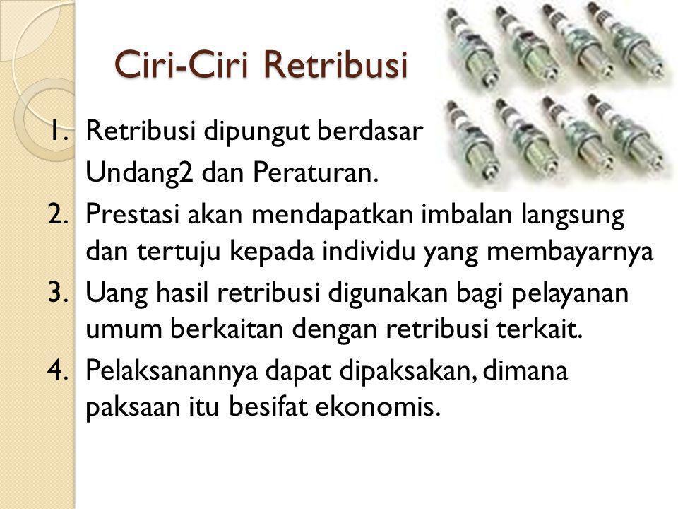 Ciri-Ciri Retribusi 1.Retribusi dipungut berdasar Undang2 dan Peraturan. 2.Prestasi akan mendapatkan imbalan langsung dan tertuju kepada individu yang
