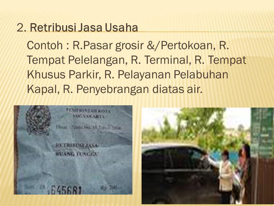 2. Retribusi Jasa Usaha Contoh : R.Pasar grosir &/Pertokoan, R. Tempat Pelelangan, R. Terminal, R. Tempat Khusus Parkir, R. Pelayanan Pelabuhan Kapal,