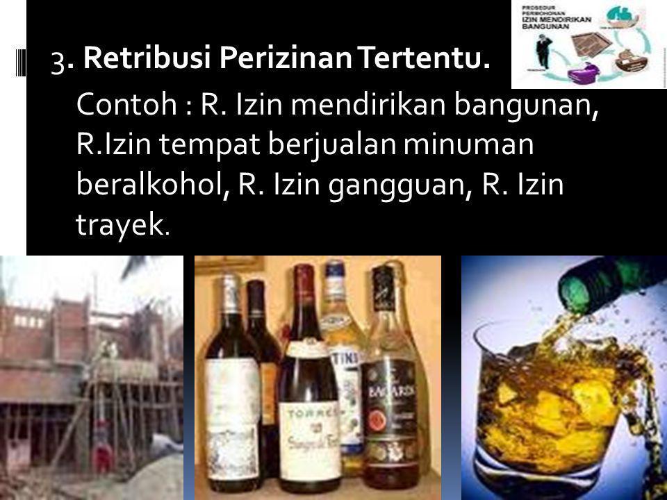 3. Retribusi Perizinan Tertentu. Contoh : R. Izin mendirikan bangunan, R.Izin tempat berjualan minuman beralkohol, R. Izin gangguan, R. Izin trayek.