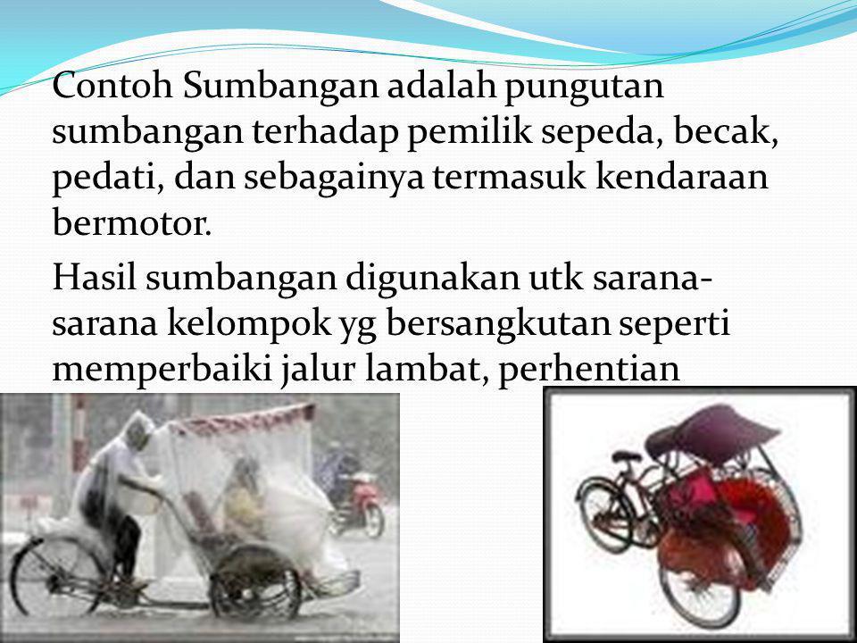 Contoh Sumbangan adalah pungutan sumbangan terhadap pemilik sepeda, becak, pedati, dan sebagainya termasuk kendaraan bermotor.