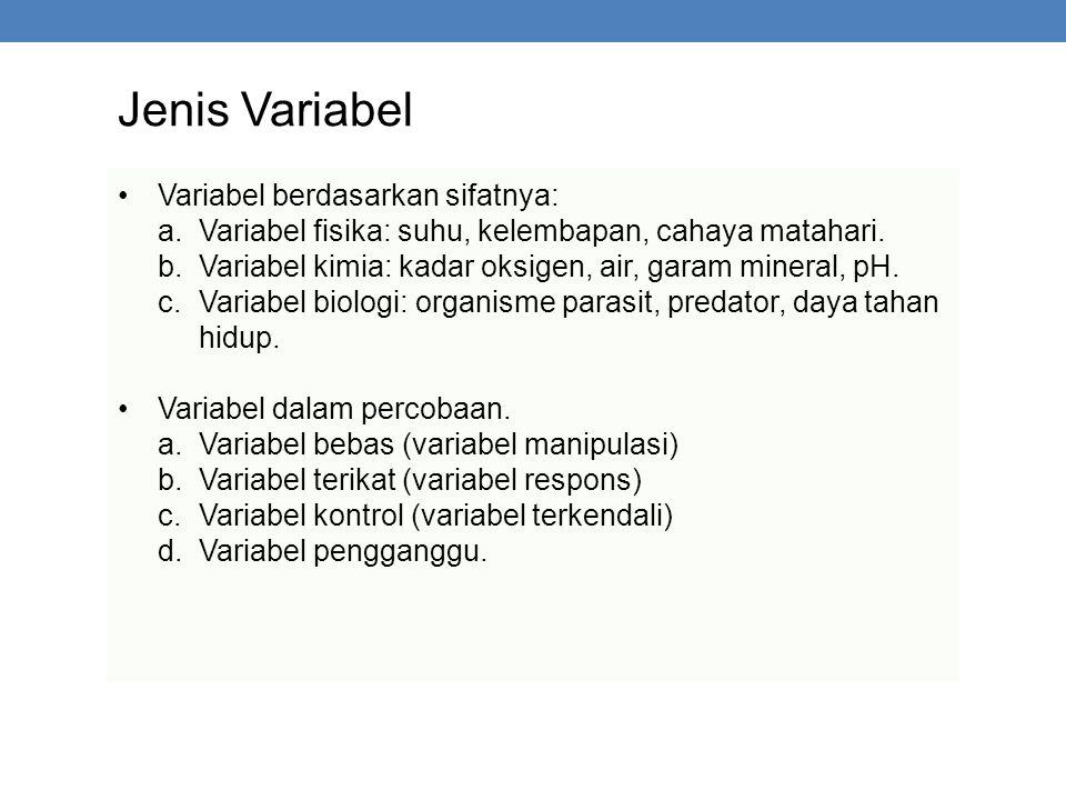 Jenis Variabel Variabel berdasarkan sifatnya: a.Variabel fisika: suhu, kelembapan, cahaya matahari. b.Variabel kimia: kadar oksigen, air, garam minera