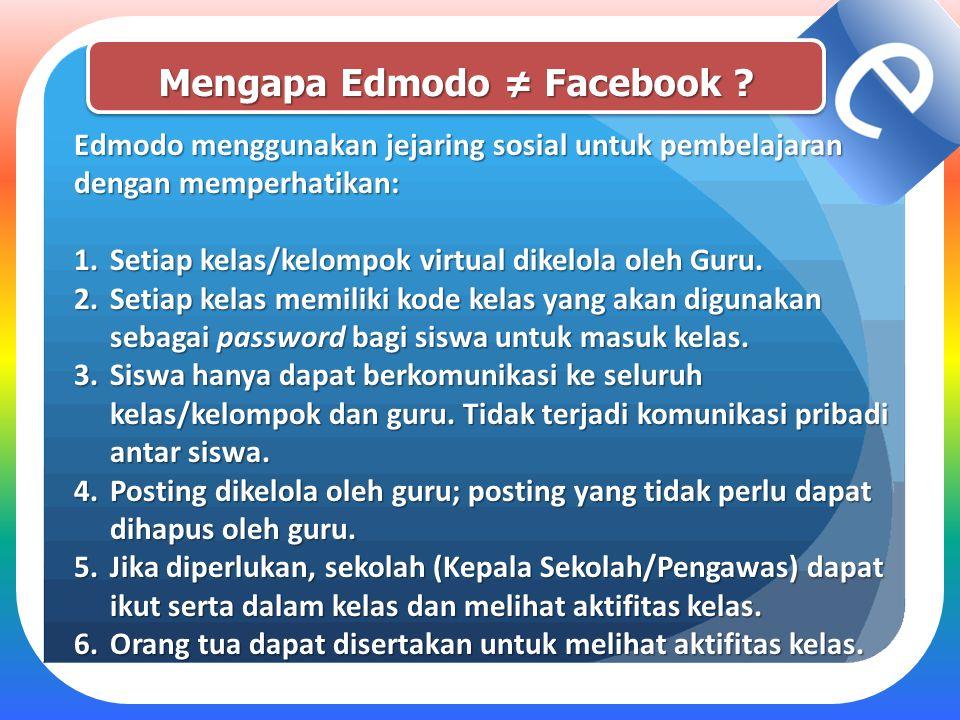 Mengapa Edmodo ≠ Facebook ? Edmodo menggunakan jejaring sosial untuk pembelajaran dengan memperhatikan: 1.Setiap kelas/kelompok virtual dikelola oleh