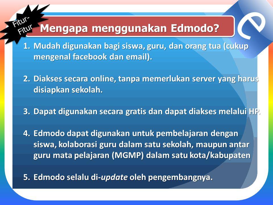 Mengapa menggunakan Edmodo? 1.Mudah digunakan bagi siswa, guru, dan orang tua (cukup mengenal facebook dan email). 2.Diakses secara online, tanpa meme