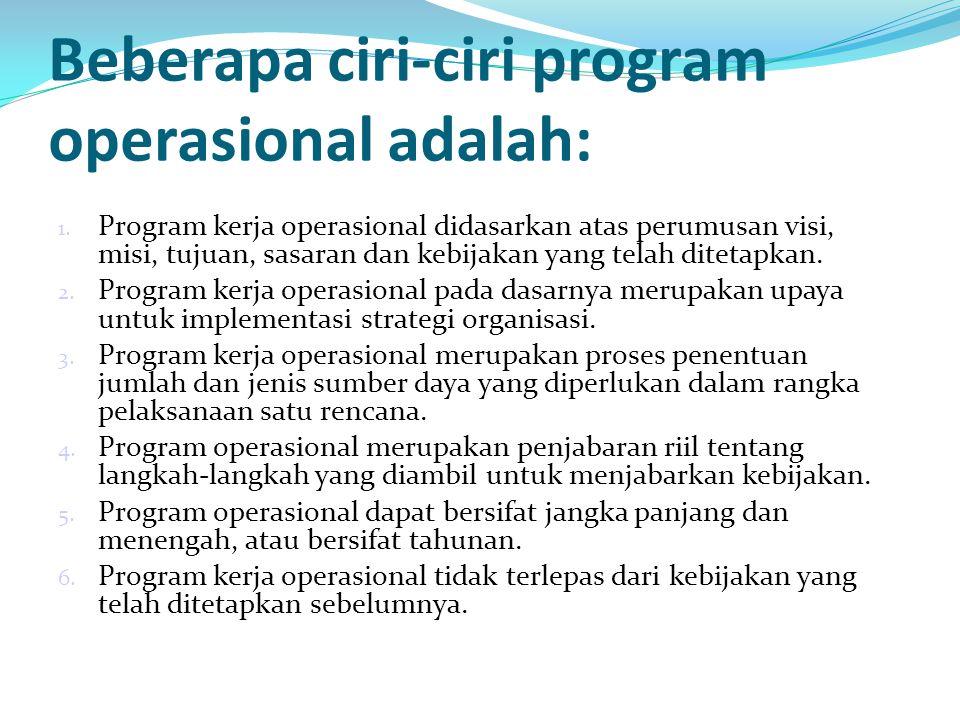Beberapa ciri-ciri program operasional adalah: 1. Program kerja operasional didasarkan atas perumusan visi, misi, tujuan, sasaran dan kebijakan yang t