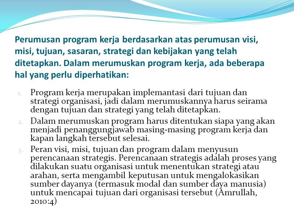 Perumusan program kerja berdasarkan atas perumusan visi, misi, tujuan, sasaran, strategi dan kebijakan yang telah ditetapkan. Dalam merumuskan program