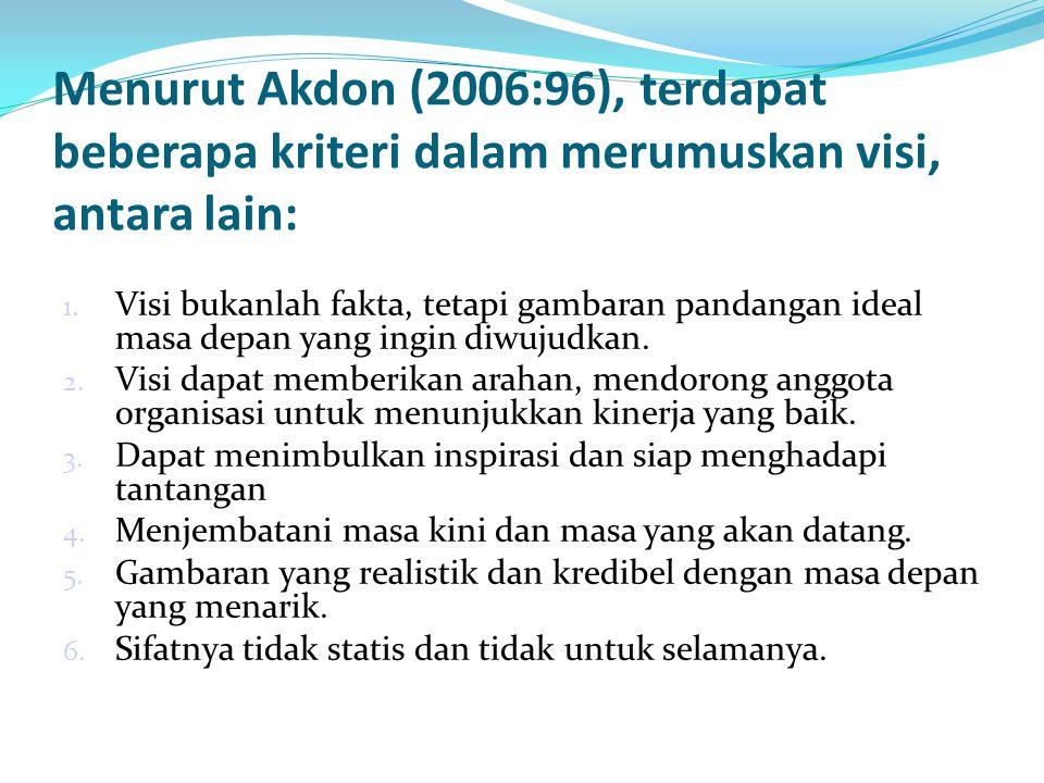 Menurut Akdon (2006:96), terdapat beberapa kriteri dalam merumuskan visi, antara lain: 1. Visi bukanlah fakta, tetapi gambaran pandangan ideal masa de
