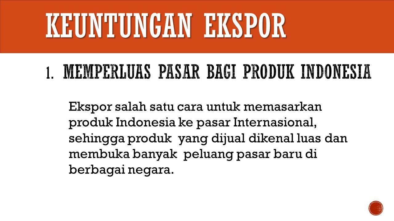 Dari Ekspor bisa menambah penerimaan devisa Negara, sehingga kekayaan negara bertambah karena Devisa Ekspor merupakan salah satu sumber penerimaan Negara.