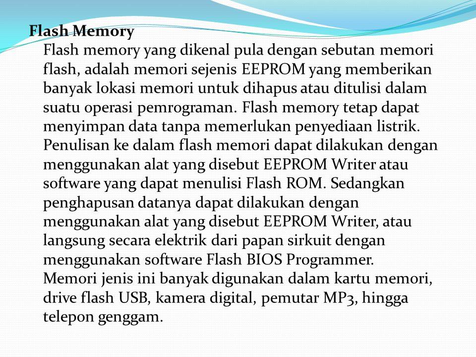 Flash Memory Flash memory yang dikenal pula dengan sebutan memori flash, adalah memori sejenis EEPROM yang memberikan banyak lokasi memori untuk dihapus atau ditulisi dalam suatu operasi pemrograman.