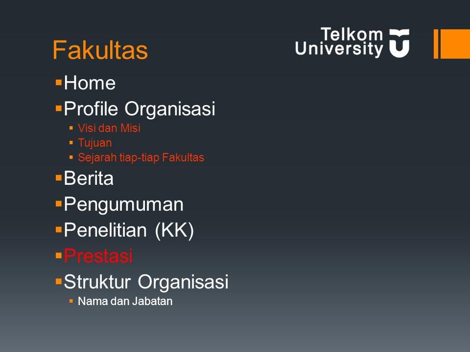 Fakultas  Home  Profile Organisasi  Visi dan Misi  Tujuan  Sejarah tiap-tiap Fakultas  Berita  Pengumuman  Penelitian (KK)  Prestasi  Struktur Organisasi  Nama dan Jabatan