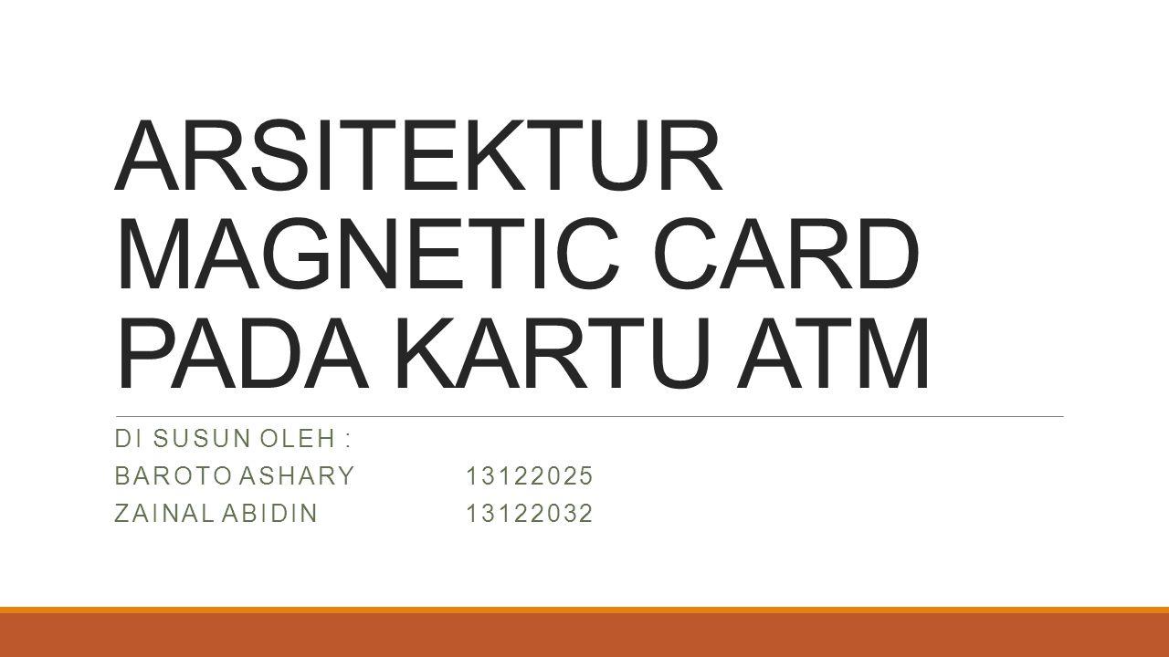 ARSITEKTUR MAGNETIC CARD PADA KARTU ATM DI SUSUN OLEH : BAROTO ASHARY13122025 ZAINAL ABIDIN13122032