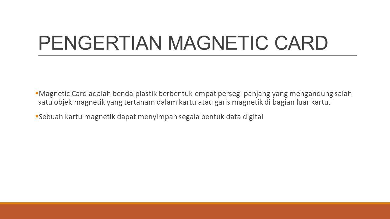 PENGERTIAN MAGNETIC CARD  Magnetic Card adalah benda plastik berbentuk empat persegi panjang yang mengandung salah satu objek magnetik yang tertanam