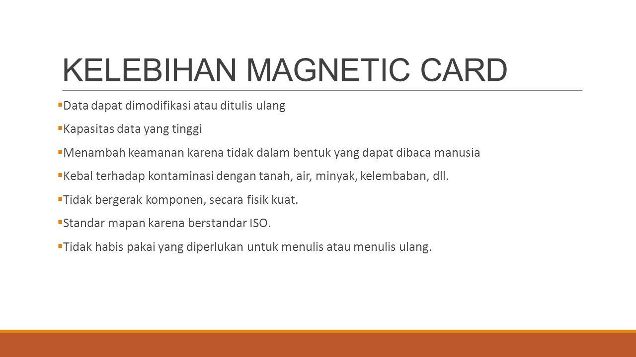 KELEBIHAN MAGNETIC CARD  Data dapat dimodifikasi atau ditulis ulang  Kapasitas data yang tinggi  Menambah keamanan karena tidak dalam bentuk yang d