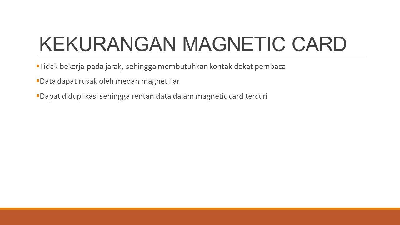 KEKURANGAN MAGNETIC CARD  Tidak bekerja pada jarak, sehingga membutuhkan kontak dekat pembaca  Data dapat rusak oleh medan magnet liar  Dapat didup