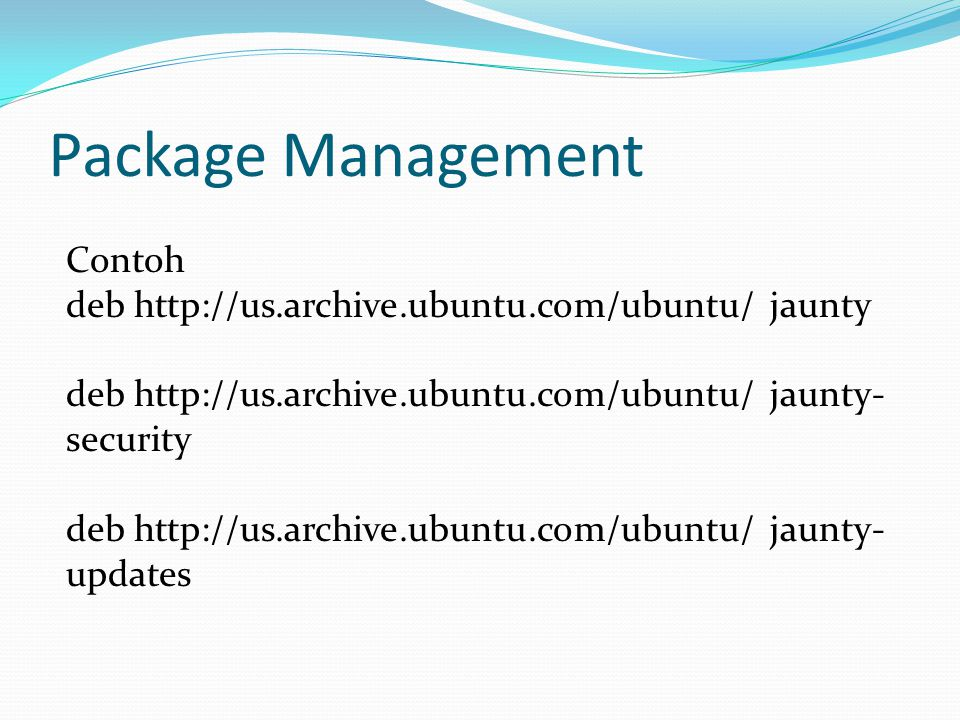 Package Management Contoh deb http://us.archive.ubuntu.com/ubuntu/ jaunty deb http://us.archive.ubuntu.com/ubuntu/ jaunty- security deb http://us.archive.ubuntu.com/ubuntu/ jaunty- updates