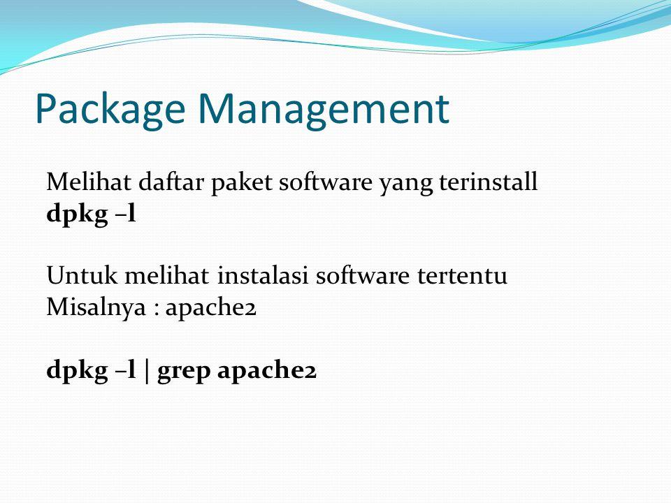 Package Management Melihat daftar paket software yang terinstall dpkg –l Untuk melihat instalasi software tertentu Misalnya : apache2 dpkg –l | grep apache2